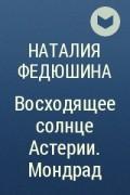 Наталия Федюшина - Восходящее солнце Астерии. Мондрад