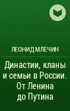 Леонид Млечин - Династии, кланы и семьи в России. От Ленина до Путина