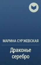 Марина Суржевская - Драконье серебро