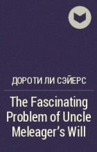 Дороти Ли Сэйерс - The Fascinating Problem of Uncle Meleager's Will