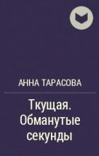 Анна Тарасова - Ткущая. Обманутые секунды