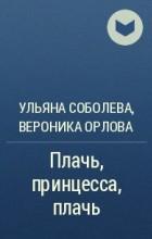 Ульяна Соболева, Вероника Орлова  - Плачь, принцесса, плачь