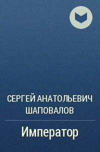 Сергей Анатольевич Шаповалов - Император