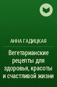 Анна Гадицкая - Вегетарианские рецепты дляздоровья, красоты исчастливой жизни