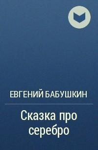 Евгений Бабушкин - Сказка про серебро