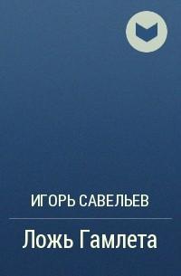 Игорь Савельев - Ложь Гамлета