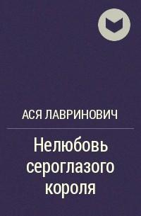 Ася Лавринович - Нелюбовь сероглазого короля