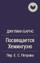 Джулиан Барнс - Посвящается Хемингуэю