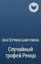 Екатерина Бакулина - Случайный трофей Ренцо