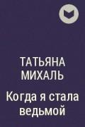Татьяна Михаль - Когда я стала ведьмой
