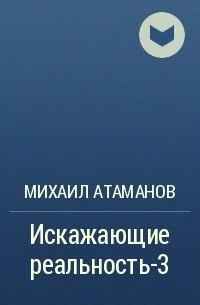 Михаил Атаманов - Искажающие реальность-3