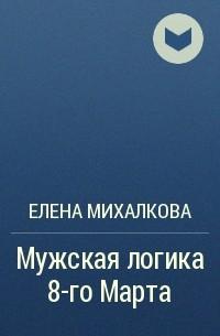 Елена Михалкова - Мужская логика 8-го Марта