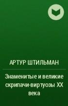 Артур Штильман - Знаменитые и великие скрипачи-виртуозы XX века