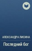 Александра Лисина - Арт. История седьмая. Часть 2. Последний бог