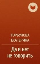 Горбунова Екатерина - Да и нет не говорить