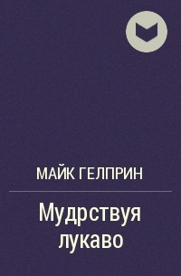 Майк Гелприн - Мудрствуя лукаво