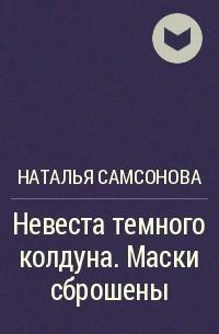 Наталья Самсонова - Невеста темного колдуна. Маски сброшены