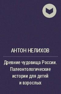 Антон Нелихов - Древние чудовища России. Палеонтологические истории для детей и взрослых