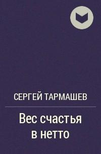 Сергей Тармашев - Вес счастья в нетто