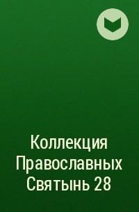 Редакция журнала Коллекция Православных Святынь - Коллекция Православных Святынь 28