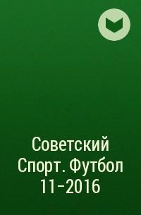 Редакция газеты Советский Спорт. Футбол - Советский Спорт. Футбол 11-2016