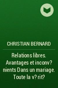 Christian Bernard - Relations libres. Avantages et inconv?nients Dans un mariage. Toute la v?rit?