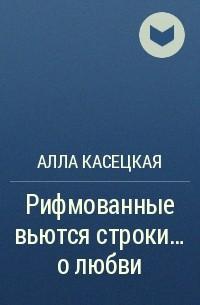 Алла Касецкая - Рифмованные вьются строки… олюбви
