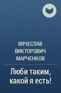 Вячеслав Викторович Марченков - Люби таким, какой я есть!