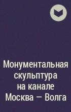 Сергей Меркуров - Монументальная скульптура на канале Москва - Волга