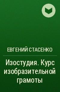 Евгений Стасенко - Изостудия. Курс изобразительной грамоты
