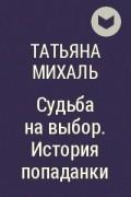 Татьяна Михаль - Судьба на выбор. История попаданки