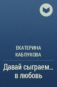 Екатерина Каблукова - Давай сыграем... в любовь