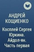 Андрей Кощиенко - Косплей Сергея Юркина. Айдол-ян. Часть 1.