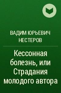 Вадим Нестеров - Кессонная болезнь, или Страдания молодого автора