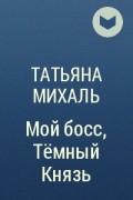 Татьяна Михаль - Мой босс, Тёмный Князь