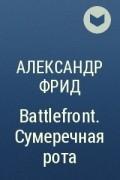 Александр Фрид - Battlefront. Сумеречная рота