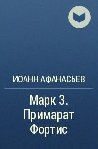 Иоанн Афанасьев - Марк 3. Примарат Фортис