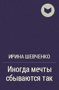 Ирина Шевченко - Иногда мечты сбываются так