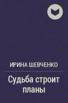 Ирина Шевченко - Судьба строит планы