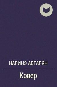 Наринэ Абгарян - Ковер