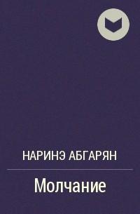 Наринэ Абгарян - Молчание
