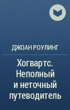 Джоан Роулинг - Хогвартс. Неполный и неточный путеводитель