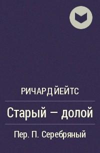 Ричард Йейтс - Старый – долой