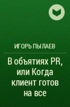 Игорь Пылаев - В объятиях PR, или Когда клиент готов на все