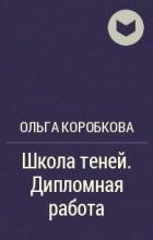 Ольга Коробкова - Школа теней. Дипломная работа