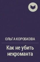 Ольга Коробкова - Как не убить некроманта