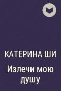 Катерина Ши - Излечи мою душу