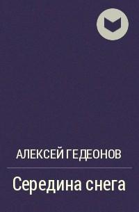 Алексей Гедеонов - Середина снега