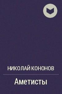 Николай Кононов - Аметисты