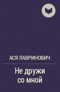 Ася Лавринович - Не дружи со мной